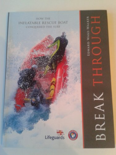 Break Through: How the Inflatable Rescue Boat Conquered the Surf by Edward Wake-Walker