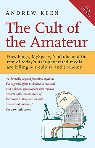 The Cult of the Amateur: How Blogs, MySpace, YouTube and the Rest of Today's User Generated Media are Killing Our Culture and Economy by Andrew Keen