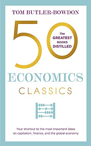 50 Economics Classics: Your Shortcut to the Most Important Ideas on Capitalism, Finance, and the Global Economy by Tom Butler-Bowdon