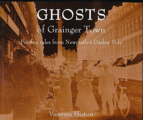 Ghosts of Grainger Town: Further Tales from Newcastle's Darker Side by Vanessa Histon
