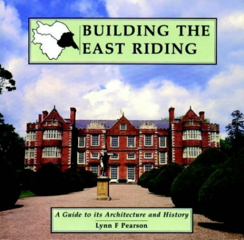 Building the East Riding: A Guide to Its Architecture and History by Lynn F. Pearson