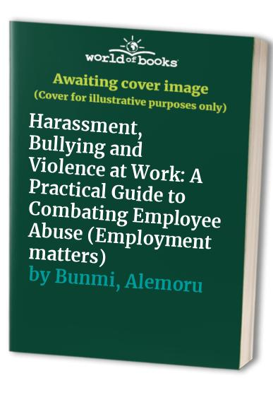 Harassment, Bullying and Violence at Work: A Practical Guide to Combating Employee Abuse by Angela Ishmael