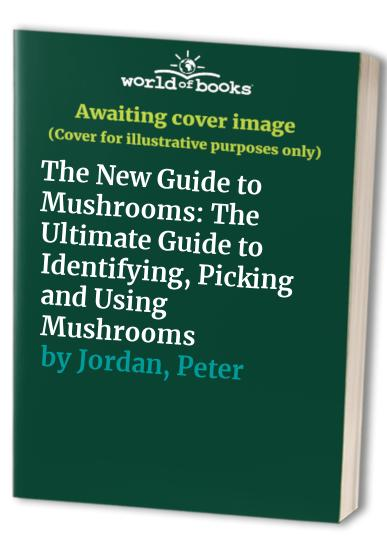 The New Guide to Mushrooms: The Ultimate Guide to Identifying, Picking and Using Mushrooms by Peter Jordan