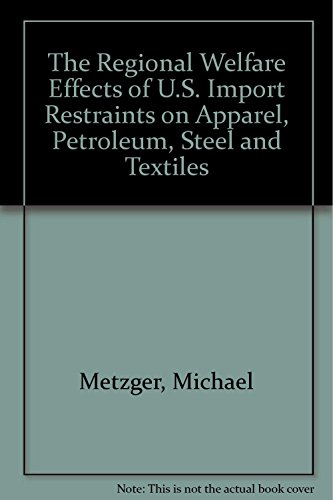 The Regional Welfare Effects of U.S. Import Restraints on Apparel, Petroleum, Steel and Textiles by Michael  Metzger