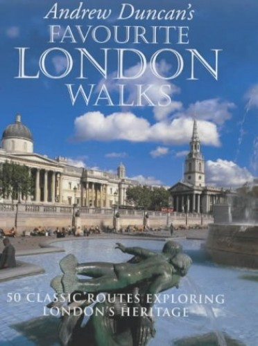 Andrew Duncan's Favourite London Walks: 50 Classic Routes Exploring London's Heritage by Andrew Duncan