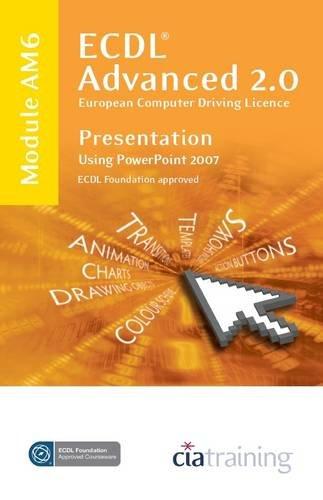 ECDL Advanced Syllabus 2.0 Module AM6 Presentation Using PowerPoint 2007: Module AM6 by CiA Training Ltd.