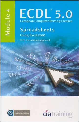 ECDL Syllabus 5.0 Module 4 Spreadsheets Using Excel 2007 by CiA Training Ltd.
