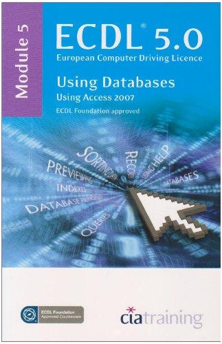 ECDL Syllabus 5.0 Module 5 Using Databases Using Access 2007: Module 5 by CiA Training Ltd.