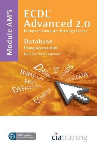 ECDL Advanced Syllabus 2.0 Module AM5 Database Using Access 2010 by CiA Training Ltd.