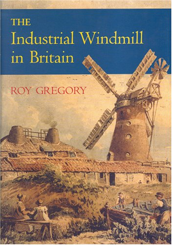 The Industrial Windmill in Britain by Roy Gregory