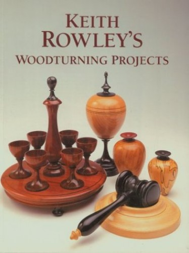 Keith Rowley's Woodturning Projects by Keith Rowley