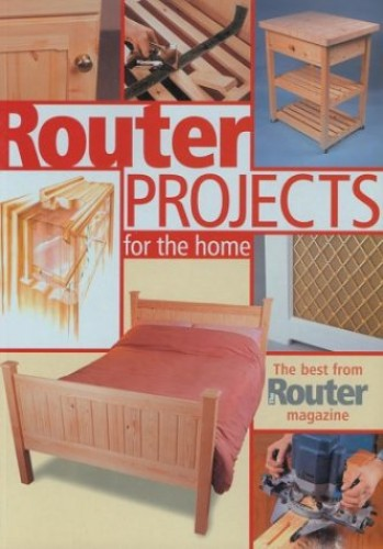 "Router Projects for the Home: The Best from ""Router Magazine"" by ""The Router"" magazine"
