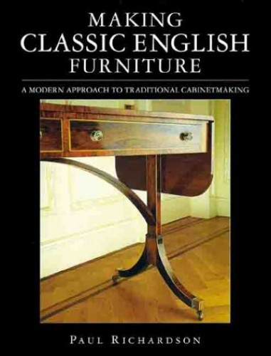 Making Classic English Furniture: A Modern Approach to Traditional Cabinet Making by Paul W. Richardson