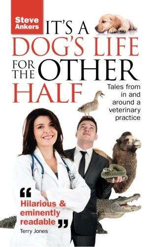 It's a Dogs Life for the Other Half: Tales from in and Around a Veterinary Practice by Steve Ankers