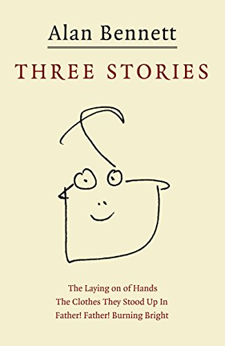 """Three Stories: """"Father! Father! Burning Bright"""", """"The Clothes They Stood Up in"""", """"The Laying on of Hands"""" by Alan Bennett"""