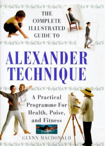 The Complete Illustrated Guide to the Alexander Technique: A Practical Approach to Health, Poise and Fitness by Glynn Macdonald