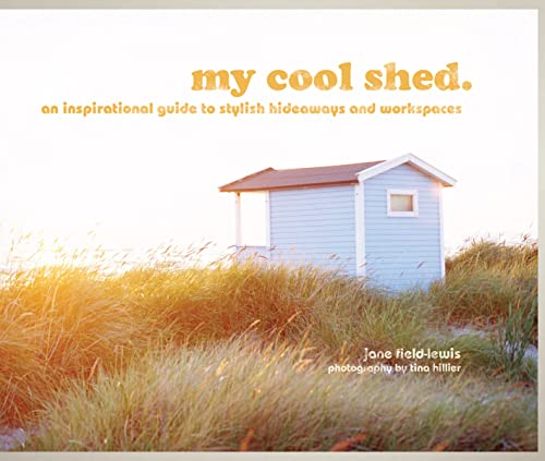 My Cool Shed: An Inspirational Guide to Stylish Hideaways and Workspaces by Jane Field-Lewis