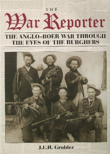 The War Reporter: The Anglo-Boer War Through the Eyes of the Burghers by J.E.H. Grobler