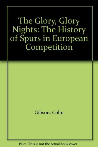 Glory, Glory Nights: Complete History of Spurs in European Competition by Colin Gibson