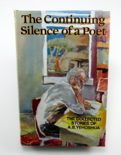 The Continuing Silence of a Poet: The Collected Short Stories of A.B.Yehoshua by A.B. Yehoshua