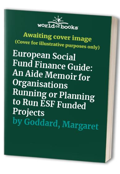 European Social Fund Finance Guide: An Aide Memoir for Organisations Running or Planning to Run ESF Funded Projects by Margaret Goddard