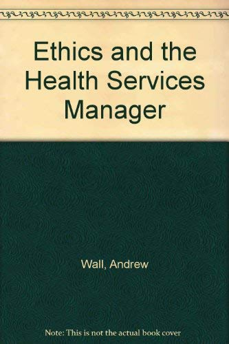 Ethics and the Health Services Manager by Andrew Wall