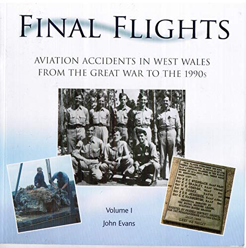 Final Flights: Aviation Accidents in West Wales from the Great War to the 1990s: Volume 1 by John Evans