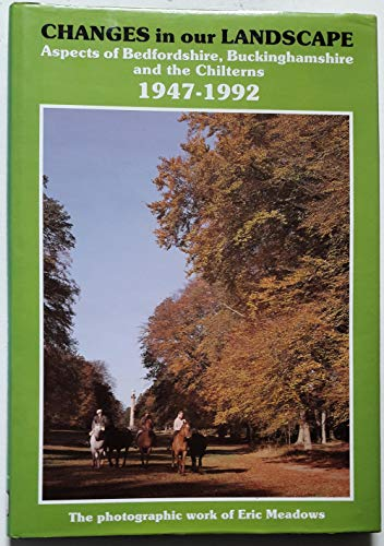 Changes in Our Landscape: Aspects of Bedfordshire, Buckinghamshire and the Chilterns, 1947-92 by Eric Meadows