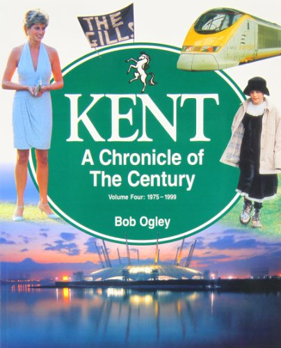 Kent: A Chronicle of the Century: v. 4: 1975-99 by Bob Ogley