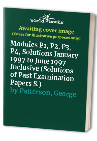 Pure Mathematics: Modules P1, P2, P3, P4, Solutions January 1997 to June 1997 Inclusive by George Patterson