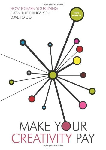 Make Your Creativity Pay: How to Earn Your Living from the Things You Love to Do by Pete Mosley