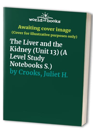 Advanced Level Human Biology: Unit 13: The Liver and the Kidney by Juliet H. Crooks