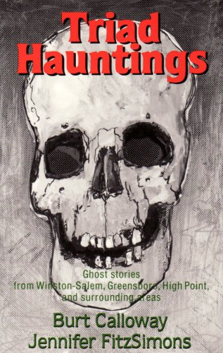 Triad Hauntings: Ghost Stories from Winston Salem, Greensboro, High Point and Surrounding Area by Burt Calloway