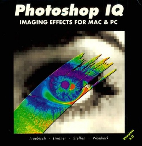 Photoshop IQ, Version 3.0: Imaging Effects for Mac and PC by D. Froebish