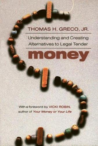 Money: Understanding and Creating Alternatives to Legal Tender by Thomas Greco