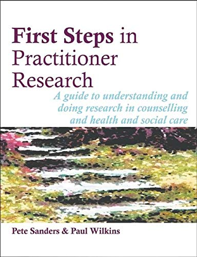 First Steps in Practitioner Research: A Guide to Understanding and Doing Research in Counselling and Health and Social Care by Pete Sanders