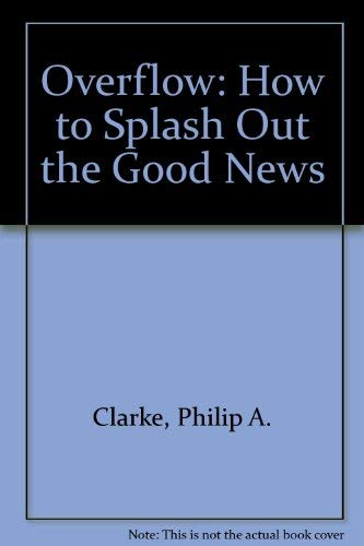 Overflow: How to Splash Out the Good News by Philip A. Clarke