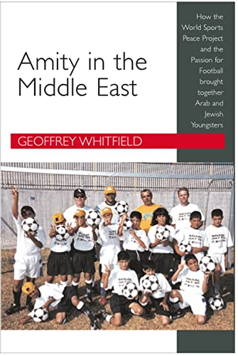 Amity in the Middle East: How the World Sports Peace Project and the Passion for Football Brought Together Arab and Jewish Youngsters by Geoffrey Whitfield