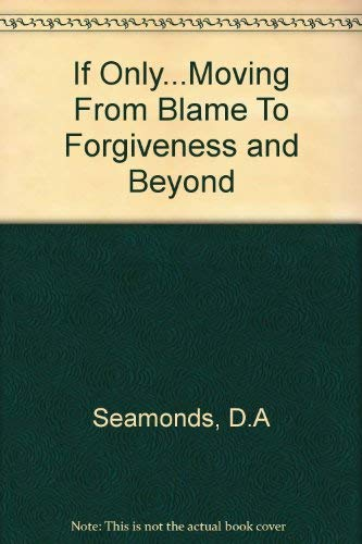 If Only: Moving from Blame to Forgiveness and Beyond.... by David A. Seamands