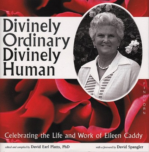 Divinely Ordinary, Divinely Human: Celebrating the Life and Work of Eileen Caddy by David Earl Platts