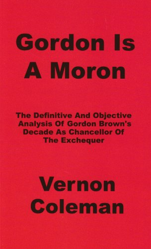 Gordon is a Moron: The Definitive and Objective Analysis of Gordon Brown's Decade as Chancellor of the Exchequer by Vernon Coleman