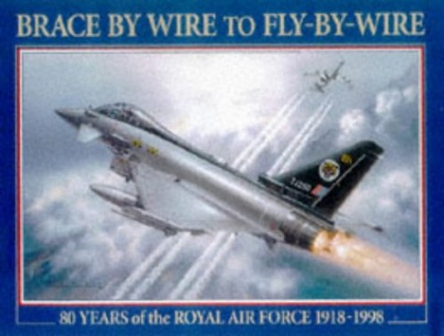 Brace by Wire to Fly by Wire: 80 Years of the Royal Air Force 1918-1998 by Peter R. March