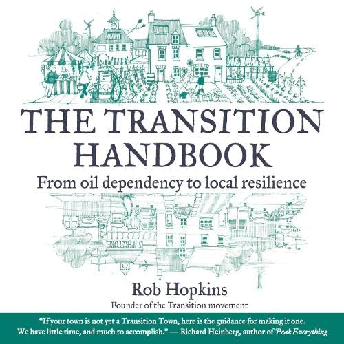 The Transition Handbook: From Oil Dependency to Local Resilience by Rob Hopkins