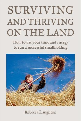 Surviving and Thriving on the Land: How to Use Your Spare Time and Energy to Run a Successful Smallholding by Rebecca Laughton