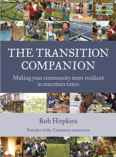 The Transition Companion: Making Your Community More Resilient in Uncertain Times by Rob Hopkins