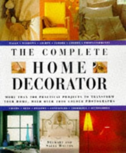 The Complete Home Decorator: 200 Practical Projects to Transform Your Home, with Over 800 Colour Photographs by Stewart Walton