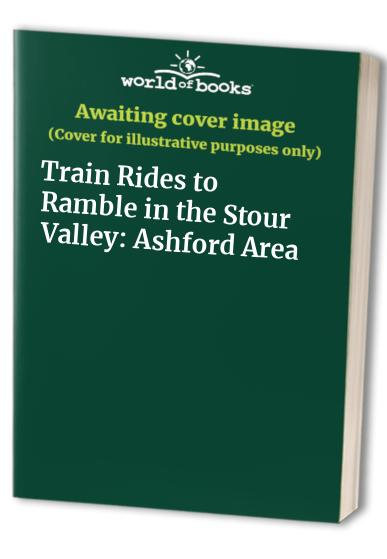 Train Rides to Ramble in the Stour Valley: Ashford Area by