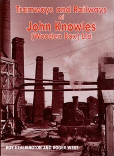 The Tramways and Railways of John Knowles (Wooden Box) Ltd by Roy Etherington