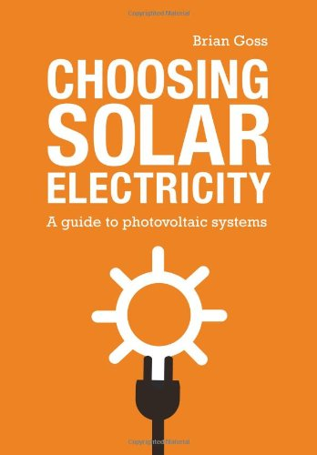 Choosing Solar Electricity: A Guide to Photovoltaic Systems by Brian Goss