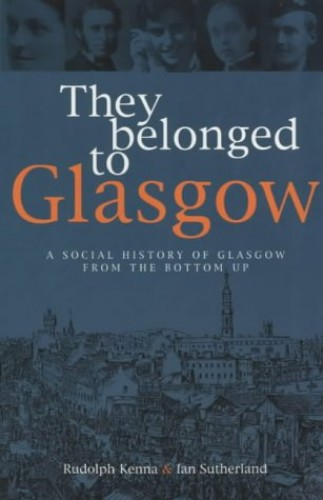 They Belonged to Glasgow: The City from the Bottom Up by Rudolph Kenna